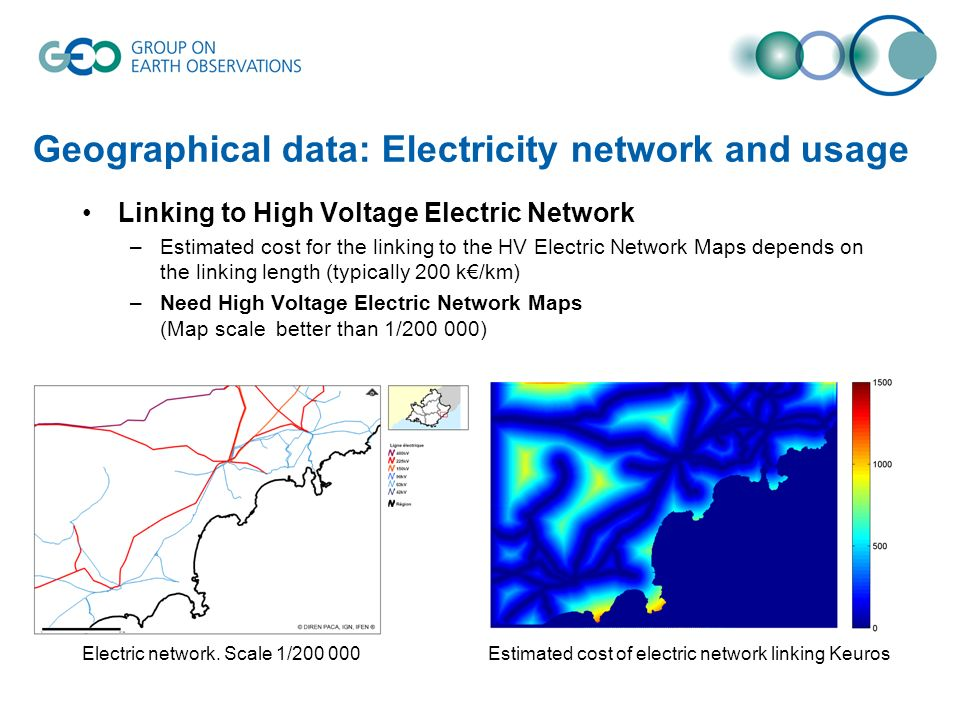 Geographical data: Electricity network and usage Linking to High Voltage Electric Network –Estimated cost for the linking to the HV Electric Network Maps depends on the linking length (typically 200 k/km) –Need High Voltage Electric Network Maps (Map scale better than 1/ ) Estimated cost of electric network linking KeurosElectric network.