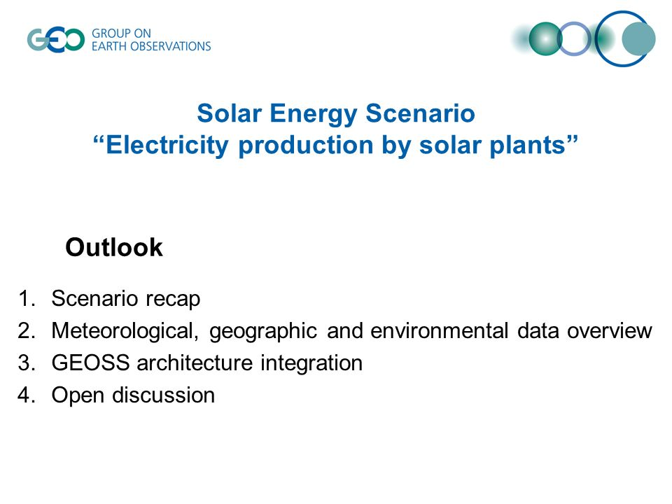 Solar Energy Scenario Electricity production by solar plants 1.Scenario recap 2.Meteorological, geographic and environmental data overview 3.GEOSS architecture integration 4.Open discussion Outlook