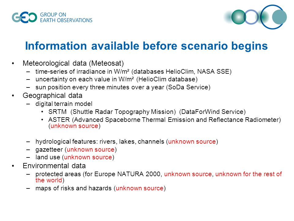 Information available before scenario begins Meteorological data (Meteosat) –time-series of irradiance in W/m² (databases HelioClim, NASA SSE) –uncertainty on each value in W/m² (HelioClim database) –sun position every three minutes over a year (SoDa Service) Geographical data –digital terrain model SRTM (Shuttle Radar Topography Mission) (DataForWind Service) ASTER (Advanced Spaceborne Thermal Emission and Reflectance Radiometer) (unknown source) –hydrological features: rivers, lakes, channels (unknown source) –gazetteer (unknown source) –land use (unknown source) Environmental data –protected areas (for Europe NATURA 2000, unknown source, unknown for the rest of the world) –maps of risks and hazards (unknown source)