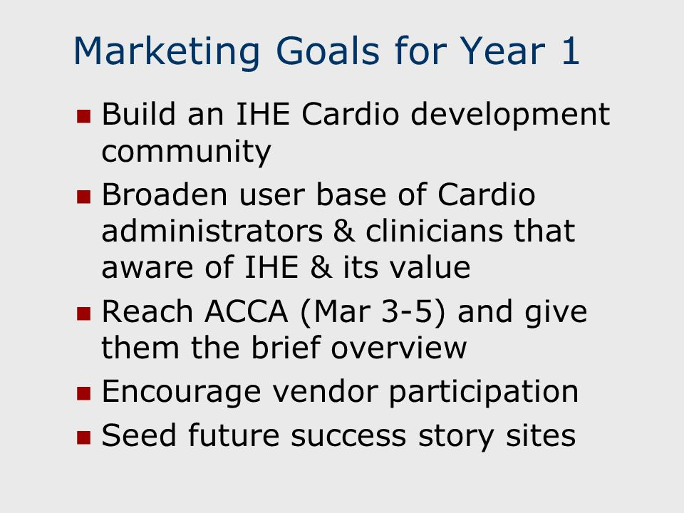 Marketing Goals for Year 1 Build an IHE Cardio development community Broaden user base of Cardio administrators & clinicians that aware of IHE & its value Reach ACCA (Mar 3-5) and give them the brief overview Encourage vendor participation Seed future success story sites