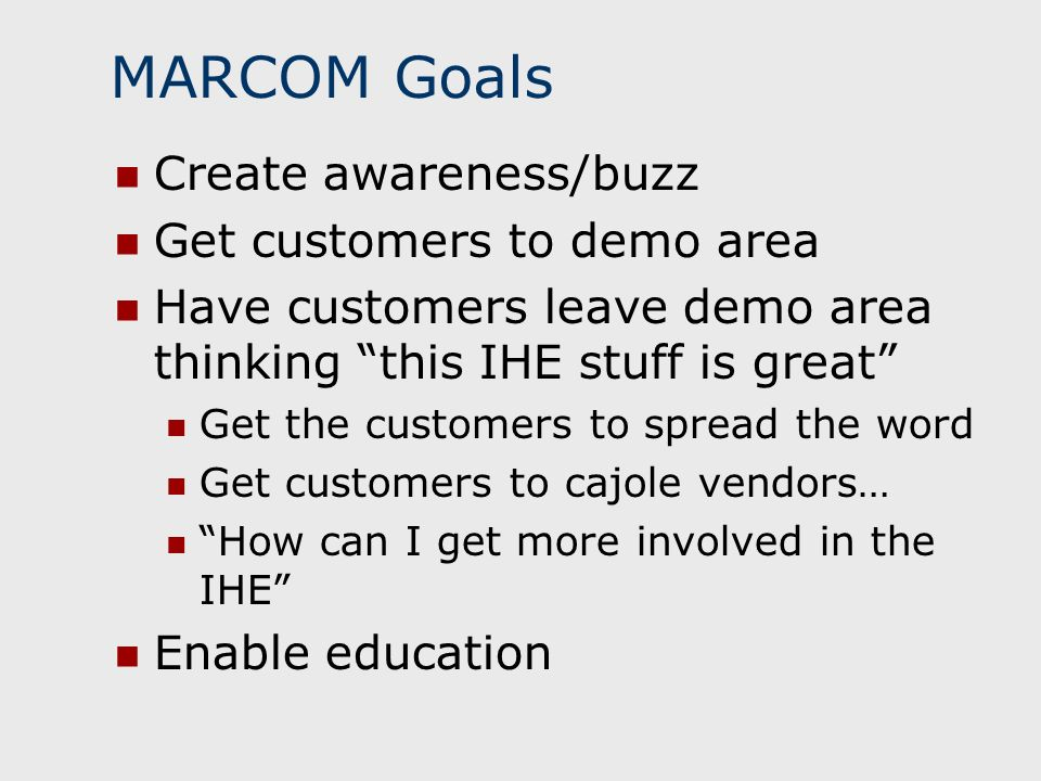MARCOM Goals Create awareness/buzz Get customers to demo area Have customers leave demo area thinking this IHE stuff is great Get the customers to spread the word Get customers to cajole vendors… How can I get more involved in the IHE Enable education