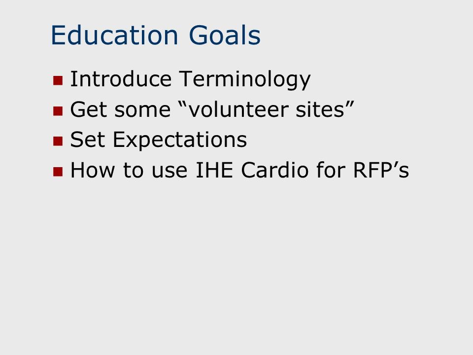 Education Goals Introduce Terminology Get some volunteer sites Set Expectations How to use IHE Cardio for RFPs