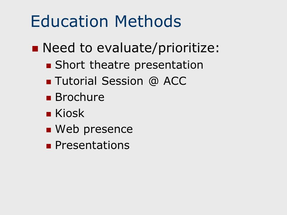 Education Methods Need to evaluate/prioritize: Short theatre presentation Tutorial Session @ ACC Brochure Kiosk Web presence Presentations