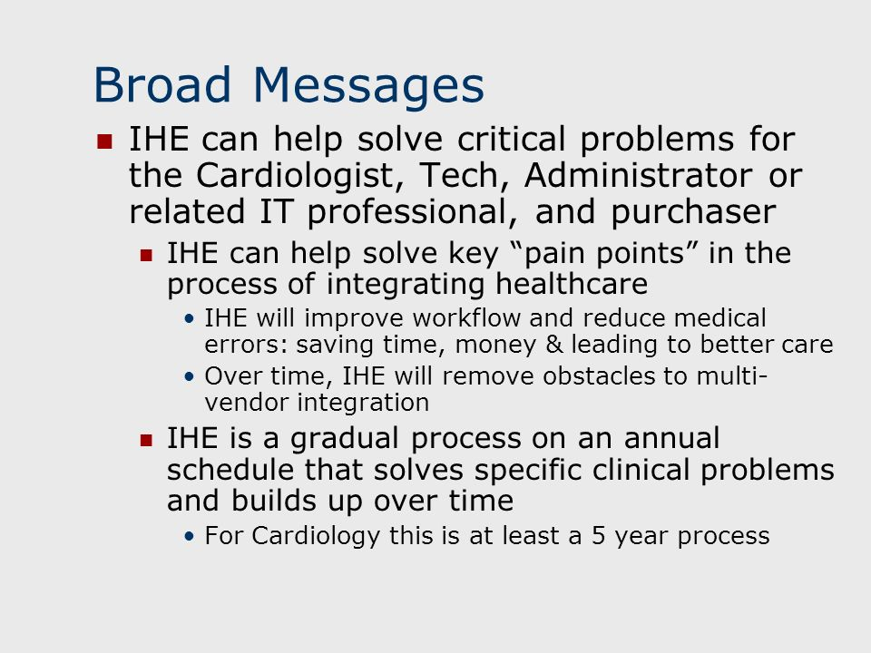 Broad Messages IHE can help solve critical problems for the Cardiologist, Tech, Administrator or related IT professional, and purchaser IHE can help solve key pain points in the process of integrating healthcare IHE will improve workflow and reduce medical errors: saving time, money & leading to better care Over time, IHE will remove obstacles to multi- vendor integration IHE is a gradual process on an annual schedule that solves specific clinical problems and builds up over time For Cardiology this is at least a 5 year process