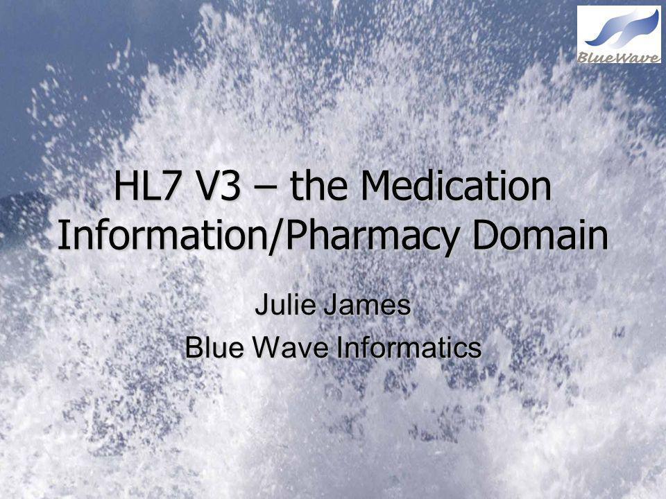 HL7 V3 – the Medication Information/Pharmacy Domain Julie James Blue Wave Informatics