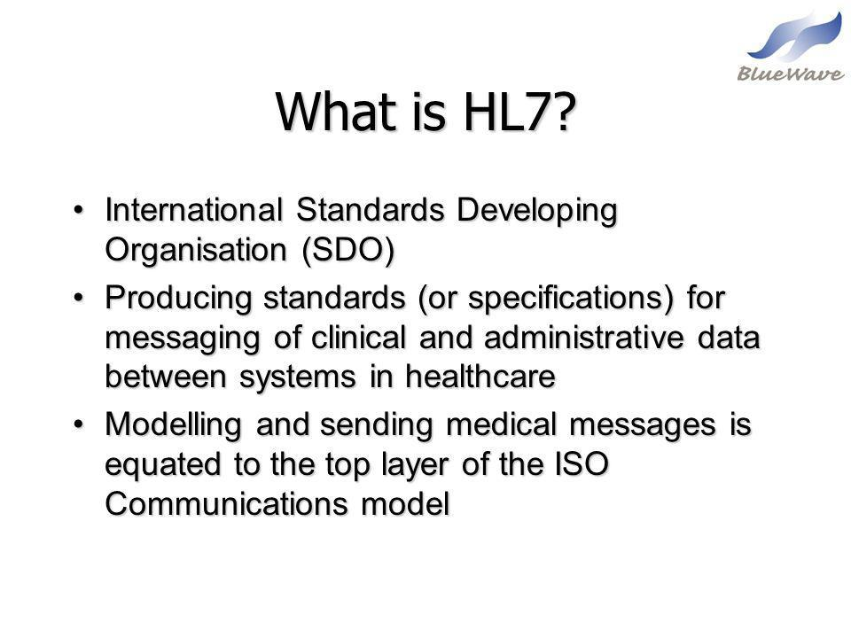 What is HL7? International Standards Developing Organisation (SDO)International Standards Developing Organisation (SDO) Producing standards (or specif