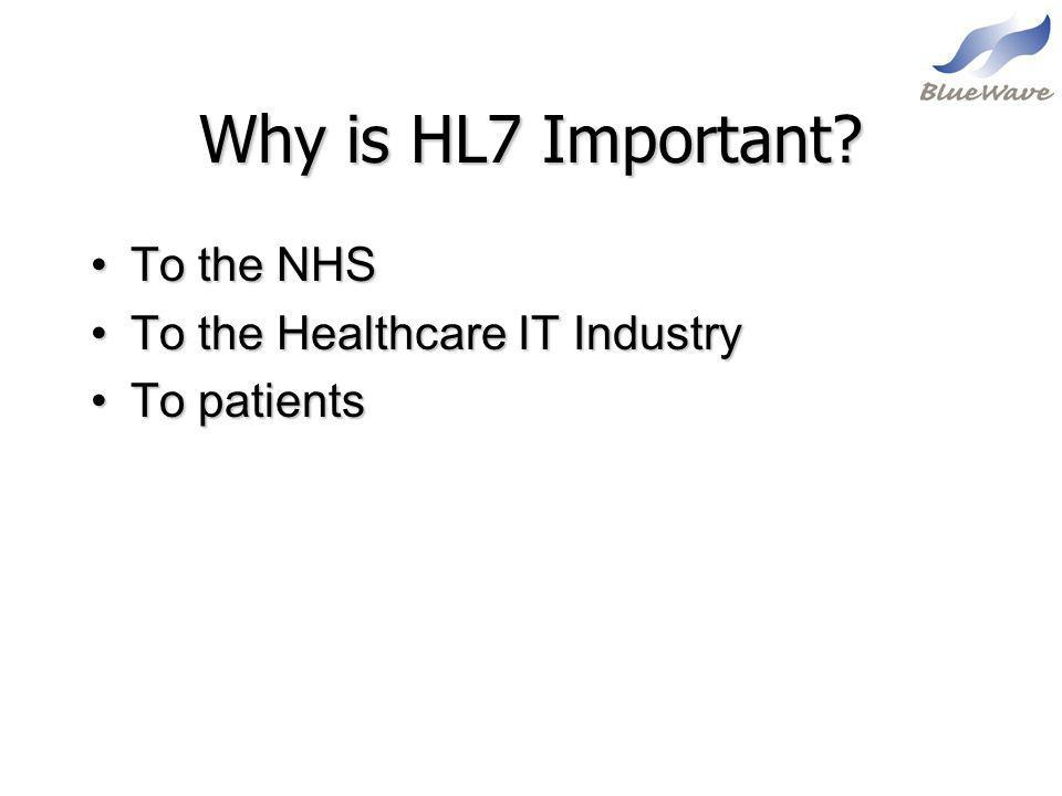 Why is HL7 Important? To the NHSTo the NHS To the Healthcare IT IndustryTo the Healthcare IT Industry To patientsTo patients