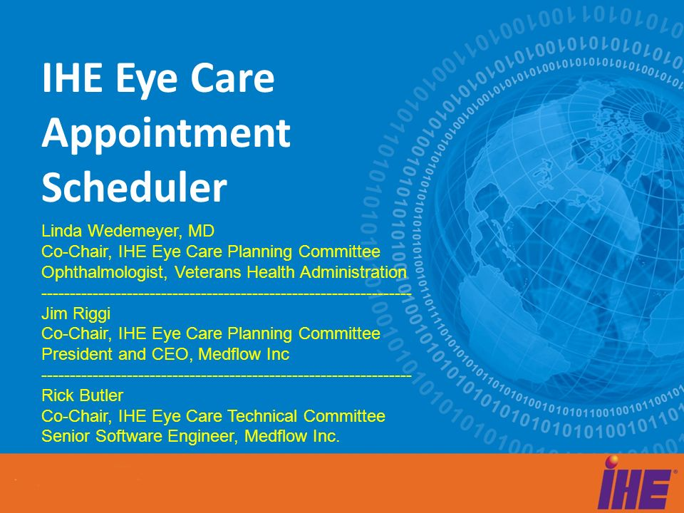 IHE Eye Care Appointment Scheduler Linda Wedemeyer, MD Co-Chair, IHE Eye Care Planning Committee Ophthalmologist, Veterans Health Administration -----