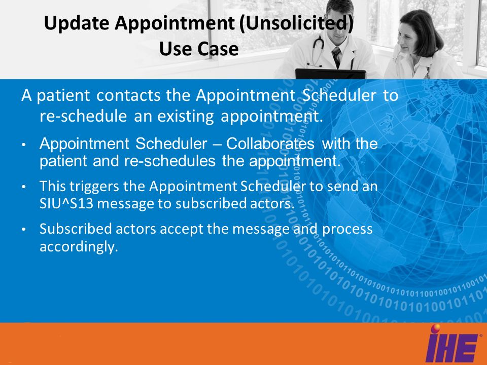 Update Appointment (Unsolicited) Use Case A patient contacts the Appointment Scheduler to re-schedule an existing appointment. Appointment Scheduler –