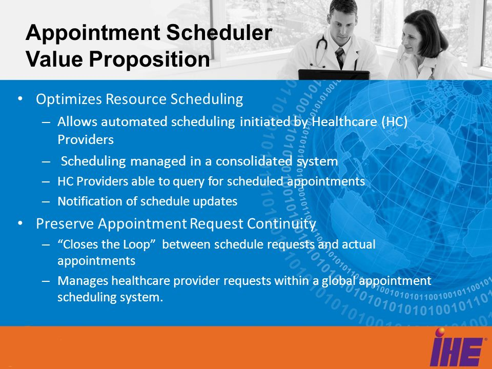 Appointment Scheduler Value Proposition Optimizes Resource Scheduling – Allows automated scheduling initiated by Healthcare (HC) Providers – Schedulin