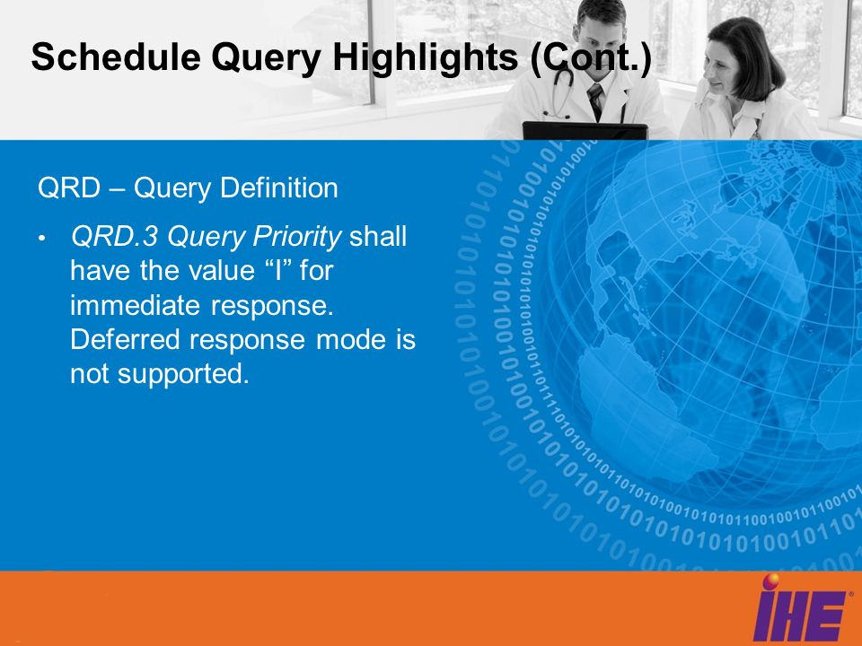 Schedule Query Highlights (Cont.) QRD – Query Definition QRD.3 Query Priority shall have the value I for immediate response. Deferred response mode is