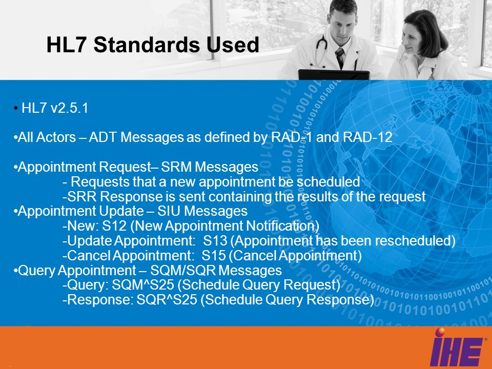 HL7 Standards Used HL7 v2.5.1 All Actors – ADT Messages as defined by RAD-1 and RAD-12 Appointment Request– SRM Messages - Requests that a new appoint