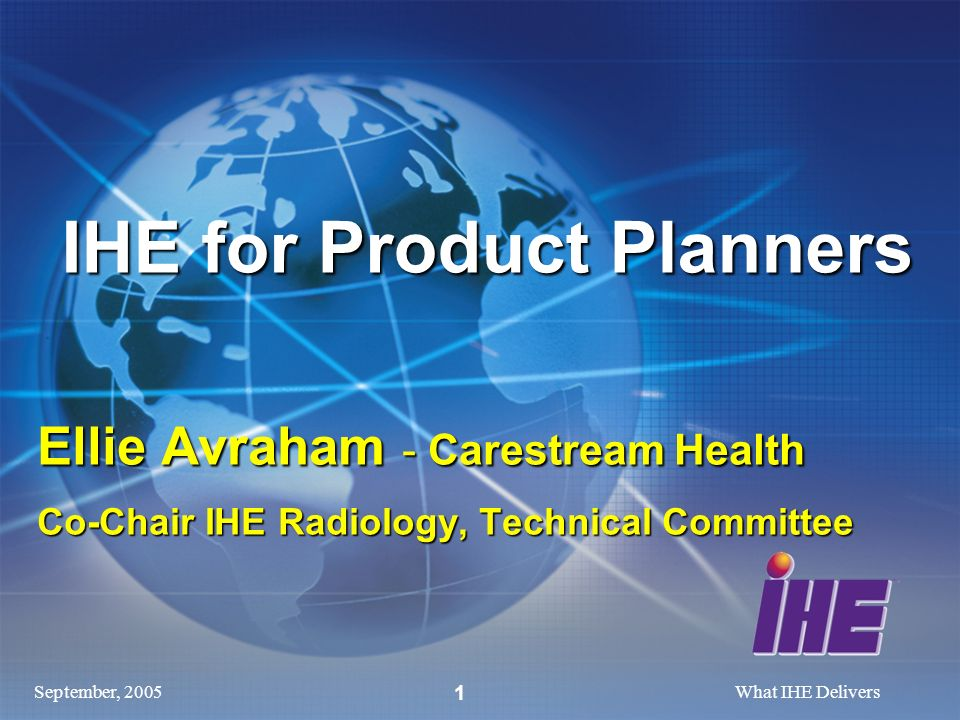 September, 2005What IHE Delivers 1 IHE for Product Planners Ellie Avraham - Carestream Health Co-Chair IHE Radiology, Technical Committee