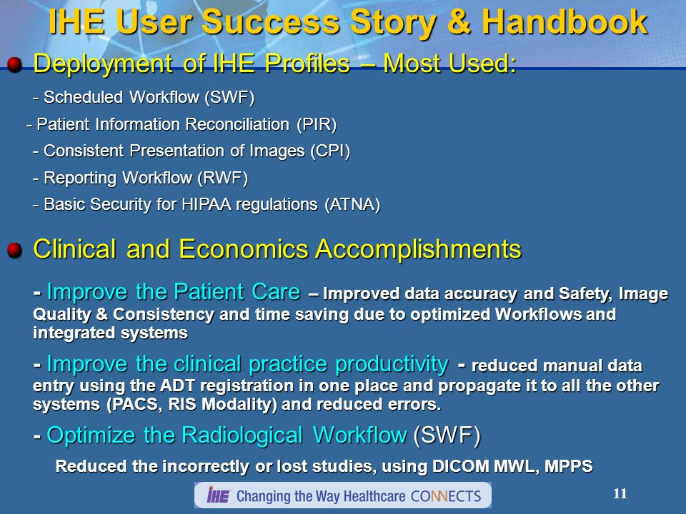 10 IHE User Success Story http://www.ihe.net/resources/user_success_stories.cfm Cleveland Clinic Foundation Detroit Medical Center Grossman Imaging Centers Hôpitaux Universitaires de Genèv IHE McKay-Dee Hospital Johannes Gutenberg University Hospital Magic Valley Regional Medical Center Mayo Clinic Jacksonville Our Lady Of The Lake Regional Medical Center (OLOL) VA Puget Sound Health Care System St.