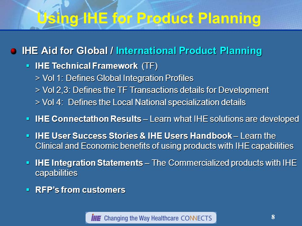 8 Using IHE for Product Planning IHE Aid for Global / International Product Planning IHE Technical Framework (TF) IHE Technical Framework (TF) > Vol 1: Defines Global Integration Profiles > Vol 2,3: Defines the TF Transactions details for Development > Vol 4: Defines the Local National specialization details > Vol 4: Defines the Local National specialization details IHE Connectathon Results – Learn what IHE solutions are developed IHE Connectathon Results – Learn what IHE solutions are developed IHE User Success Stories & IHE Users Handbook – Learn the Clinical and Economic benefits of using products with IHE capabilities IHE User Success Stories & IHE Users Handbook – Learn the Clinical and Economic benefits of using products with IHE capabilities IHE Integration Statements – The Commercialized products with IHE capabilities IHE Integration Statements – The Commercialized products with IHE capabilities RFPs from customers RFPs from customers