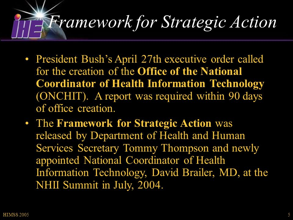 HIMSS 20055 Framework for Strategic Action President Bushs April 27th executive order called for the creation of the Office of the National Coordinator of Health Information Technology (ONCHIT).