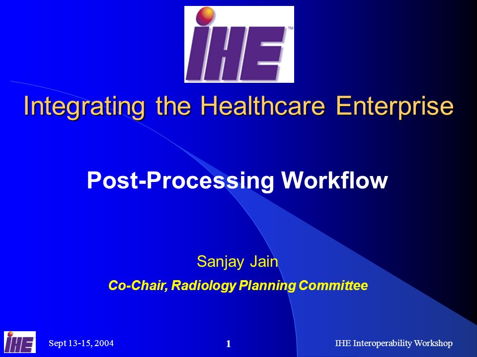Sept 13-15, 2004IHE Interoperability Workshop 1 Integrating the Healthcare Enterprise Post-Processing Workflow Sanjay Jain Co-Chair, Radiology Planning Committee