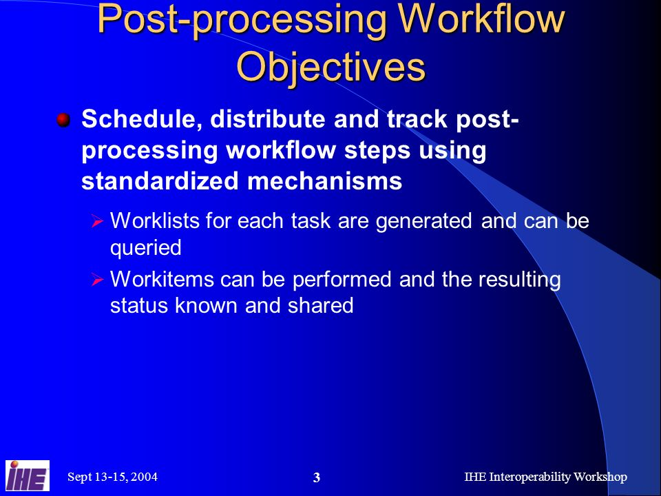 Sept 13-15, 2004IHE Interoperability Workshop 3 Post-processing Workflow Objectives Schedule, distribute and track post- processing workflow steps using standardized mechanisms Worklists for each task are generated and can be queried Workitems can be performed and the resulting status known and shared