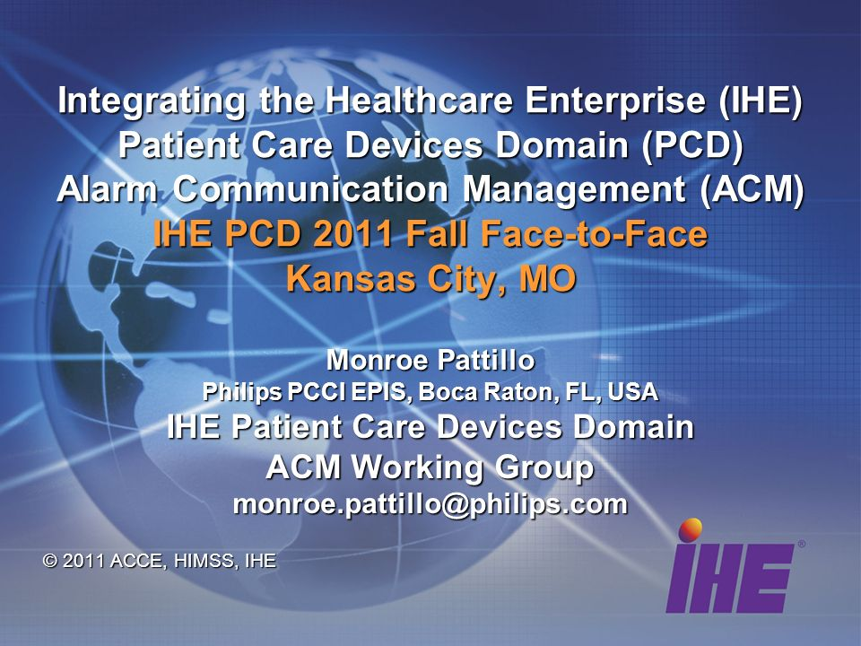 Integrating the Healthcare Enterprise (IHE) Patient Care Devices Domain (PCD) Alarm Communication Management (ACM) IHE PCD 2011 Fall Face-to-Face Kansas City, MO Monroe Pattillo Philips PCCI EPIS, Boca Raton, FL, USA IHE Patient Care Devices Domain ACM Working Group monroe.pattillo@philips.com © 2011 ACCE, HIMSS, IHE