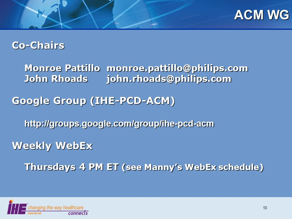 10 ACM WG Co-Chairs Monroe Pattillomonroe.pattillo@philips.com John Rhoadsjohn.rhoads@philips.com Google Group (IHE-PCD-ACM) http://groups.google.com/group/ihe-pcd-acm Weekly WebEx Thursdays 4 PM ET (see Mannys WebEx schedule)