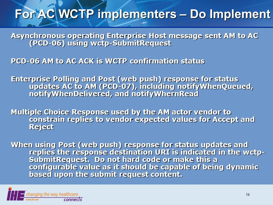 14 For AC WCTP implementers – Do Implement Asynchronous operating Enterprise Host message sent AM to AC (PCD-06) using wctp-SubmitRequest PCD-06 AM to AC ACK is WCTP confirmation status Enterprise Polling and Post (web push) response for status updates AC to AM (PCD-07), including notifyWhenQueued, notifyWhenDelivered, and notifyWhernRead Multiple Choice Response used by the AM actor vendor to constrain replies to vendor expected values for Accept and Reject When using Post (web push) response for status updates and replies the response destination URI is indicated in the wctp- SubmitRequest.
