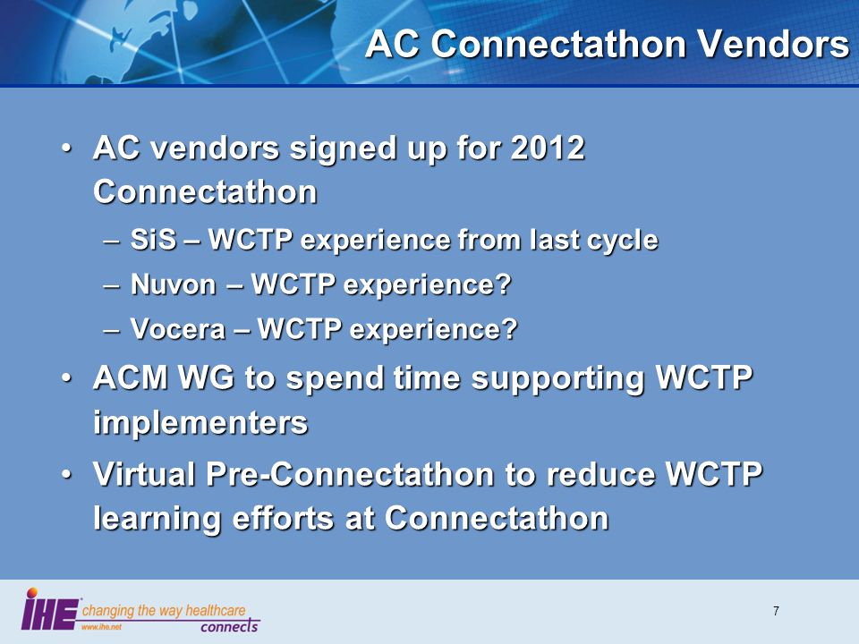 7 AC Connectathon Vendors AC vendors signed up for 2012 ConnectathonAC vendors signed up for 2012 Connectathon –SiS – WCTP experience from last cycle –Nuvon – WCTP experience.