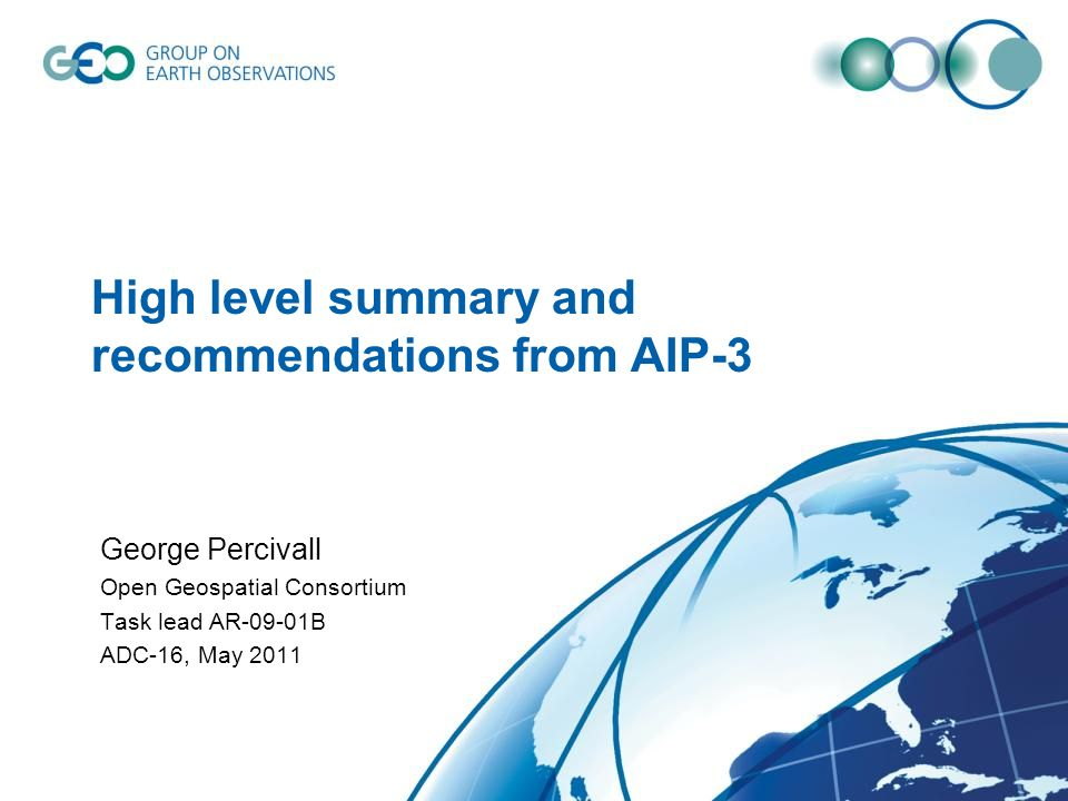 High level summary and recommendations from AIP-3 George Percivall Open Geospatial Consortium Task lead AR-09-01B ADC-16, May 2011