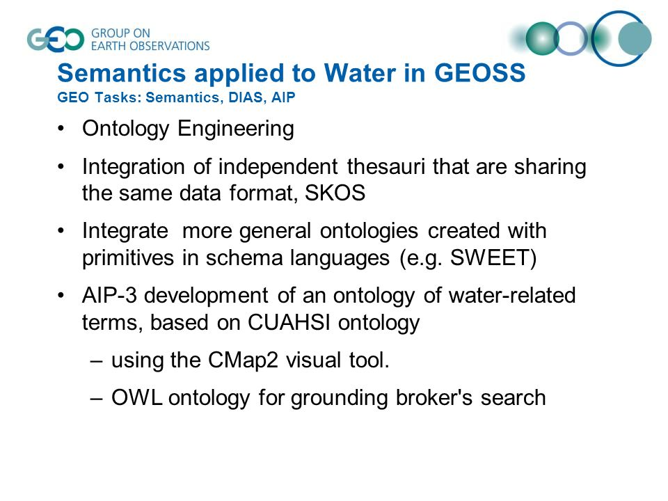 Semantics applied to Water in GEOSS GEO Tasks: Semantics, DIAS, AIP Ontology Engineering Integration of independent thesauri that are sharing the same data format, SKOS Integrate more general ontologies created with primitives in schema languages (e.g.