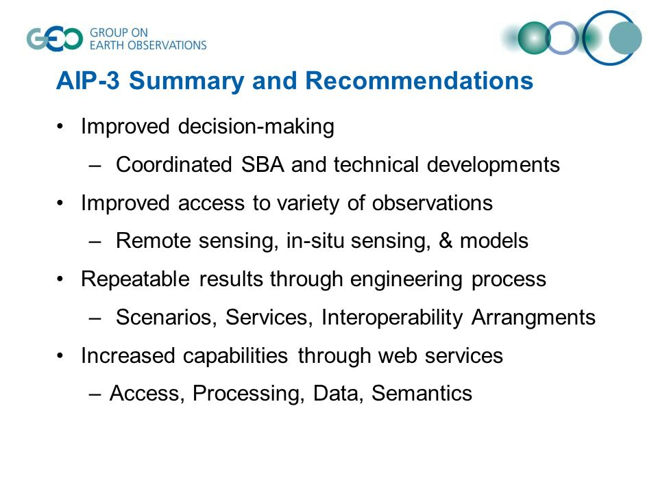 AIP-3 Summary and Recommendations Improved decision-making – Coordinated SBA and technical developments Improved access to variety of observations – Remote sensing, in-situ sensing, & models Repeatable results through engineering process – Scenarios, Services, Interoperability Arrangments Increased capabilities through web services –Access, Processing, Data, Semantics