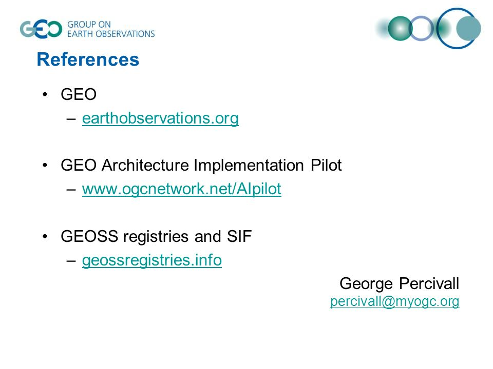References GEO –earthobservations.orgearthobservations.org GEO Architecture Implementation Pilot –www.ogcnetwork.net/AIpilotwww.ogcnetwork.net/AIpilot GEOSS registries and SIF –geossregistries.infogeossregistries.info George Percivall percivall@myogc.org
