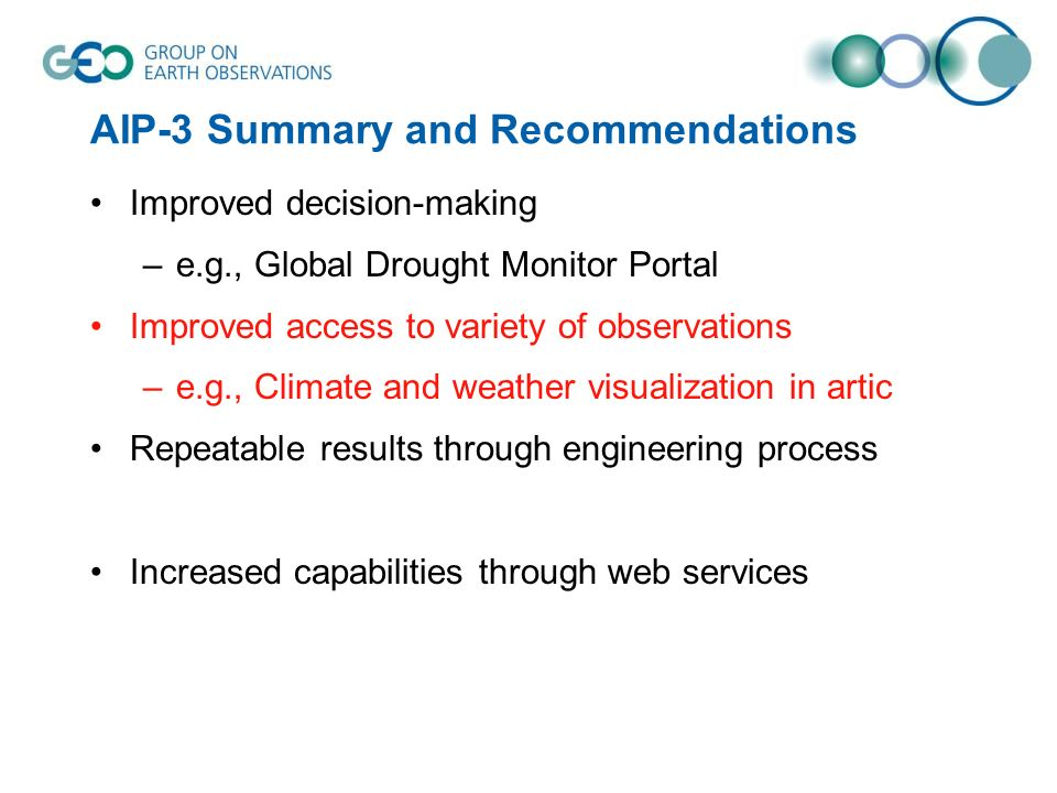 AIP-3 Summary and Recommendations Improved decision-making –e.g., Global Drought Monitor Portal Improved access to variety of observations –e.g., Climate and weather visualization in artic Repeatable results through engineering process Increased capabilities through web services