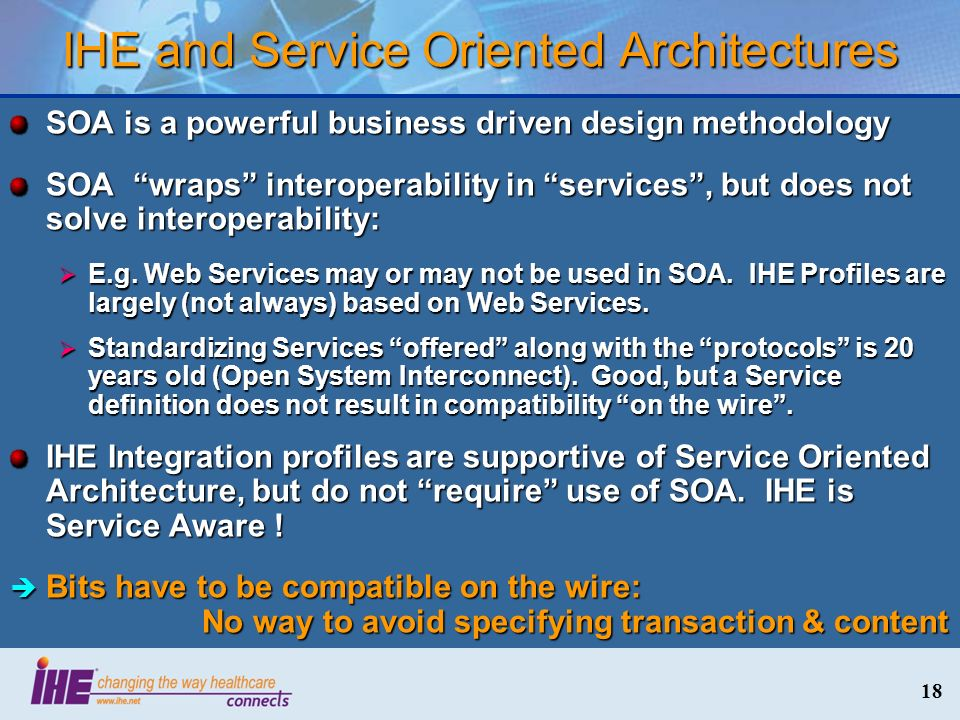18 IHE and Service Oriented Architectures SOA is a powerful business driven design methodology SOA wraps interoperability in services, but does not so