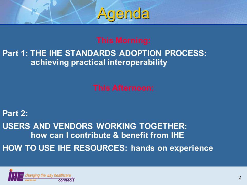 3 Agenda Part 1: THE IHE STANDARDS ADOPTION PROCESS: achieving practical interoperability