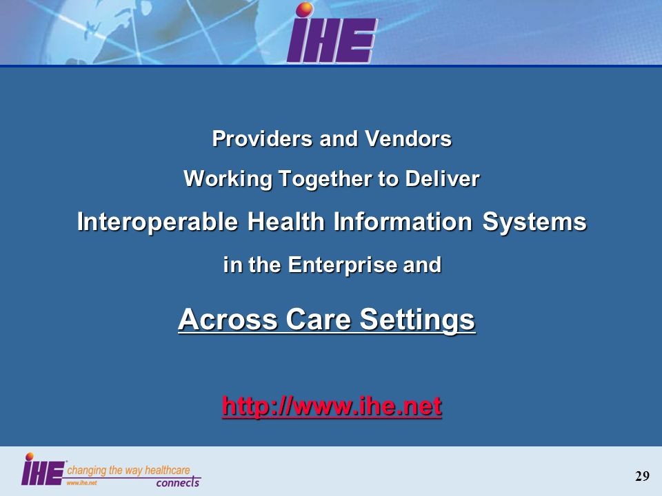 29 Providers and Vendors Working Together to Deliver Interoperable Health Information Systems in the Enterprise and http://www.ihe.net Across Care Set