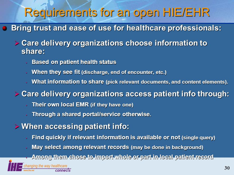 30 Requirements for an open HIE/EHR Bring trust and ease of use for healthcare professionals: Care delivery organizations choose information to share: