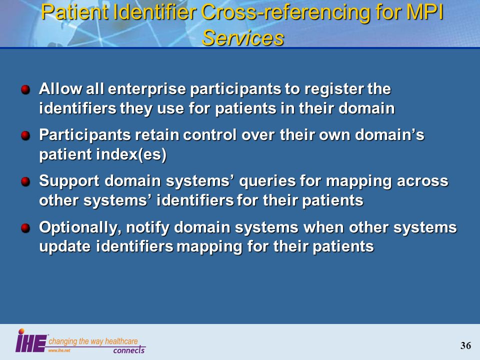 36 Patient Identifier Cross-referencing for MPI Services Allow all enterprise participants to register the identifiers they use for patients in their