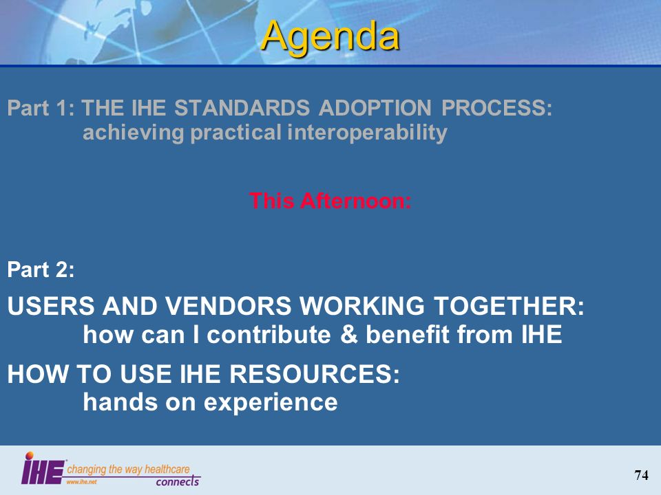 74 Agenda Part 1: THE IHE STANDARDS ADOPTION PROCESS: achieving practical interoperability This Afternoon: Part 2: USERS AND VENDORS WORKING TOGETHER: