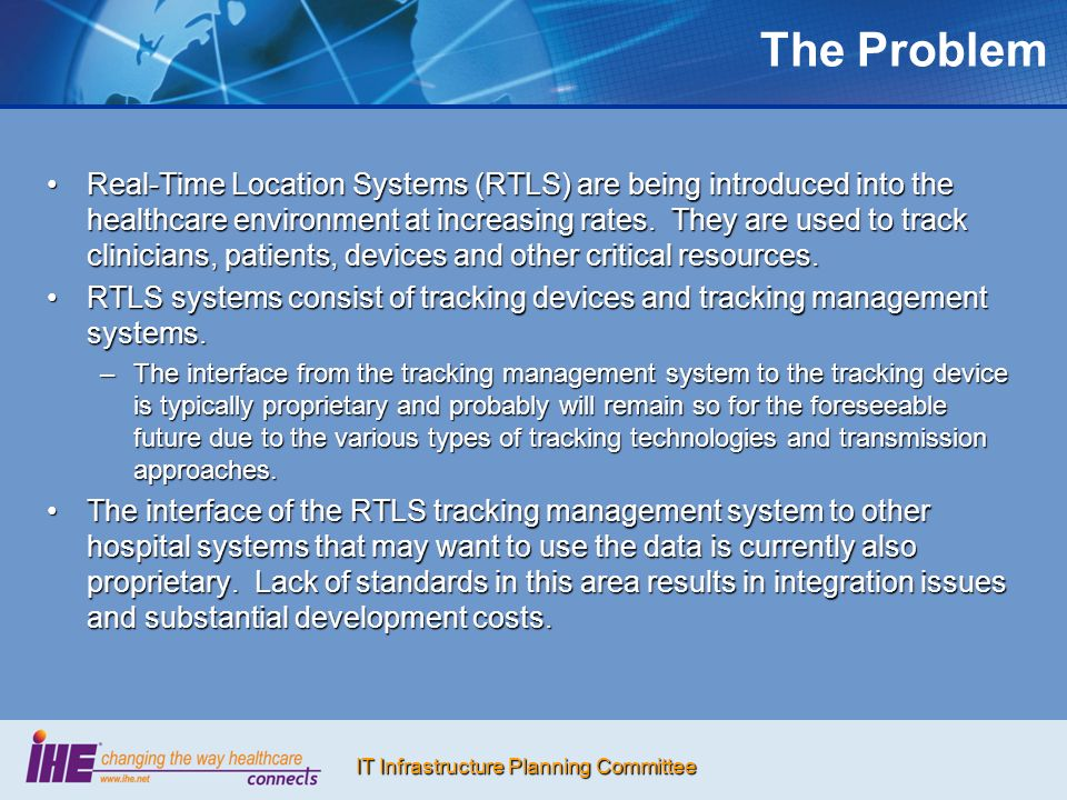 IT Infrastructure Planning Committee The Problem Real-Time Location Systems (RTLS) are being introduced into the healthcare environment at increasing rates.
