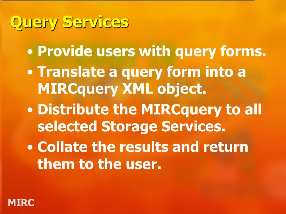 MIRC Query Services Provide users with query forms. Translate a query form into a MIRCquery XML object. Distribute the MIRCquery to all selected Stora