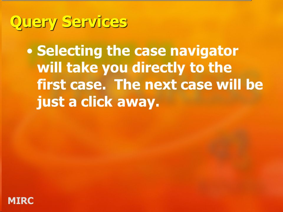 MIRC Query Services Selecting the case navigator will take you directly to the first case. The next case will be just a click away.
