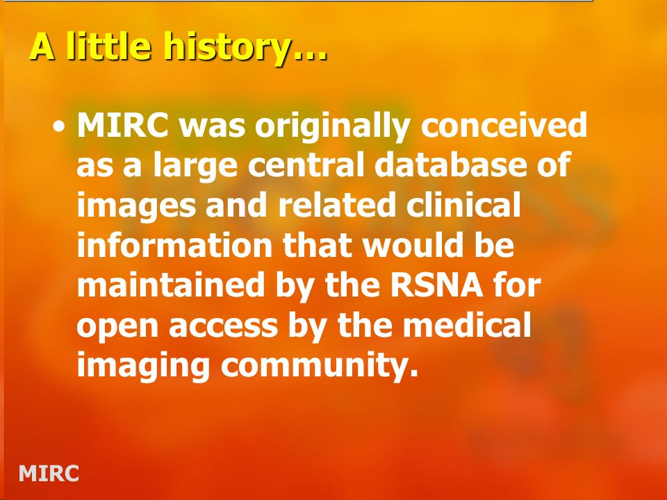 MIRC A little history… MIRC was originally conceived as a large central database of images and related clinical information that would be maintained b
