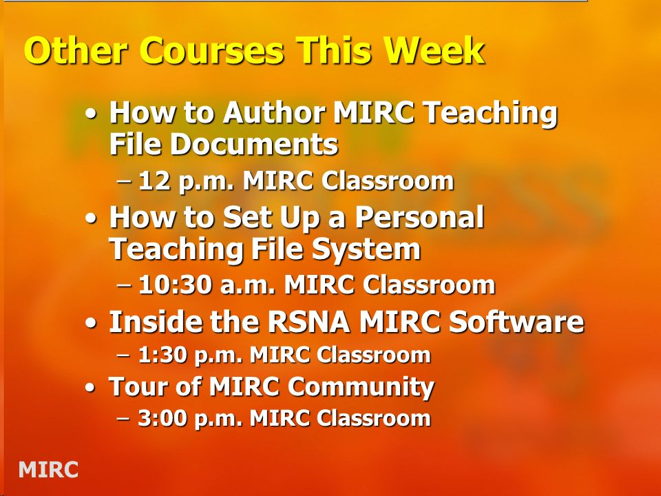 MIRC Other Courses This Week How to Author MIRC Teaching File DocumentsHow to Author MIRC Teaching File Documents –12 p.m.