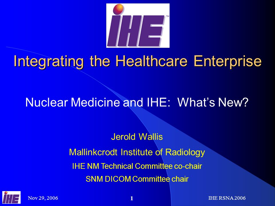 Nov 29, 2006IHE RSNA Integrating the Healthcare Enterprise Nuclear Medicine and IHE: Whats New.