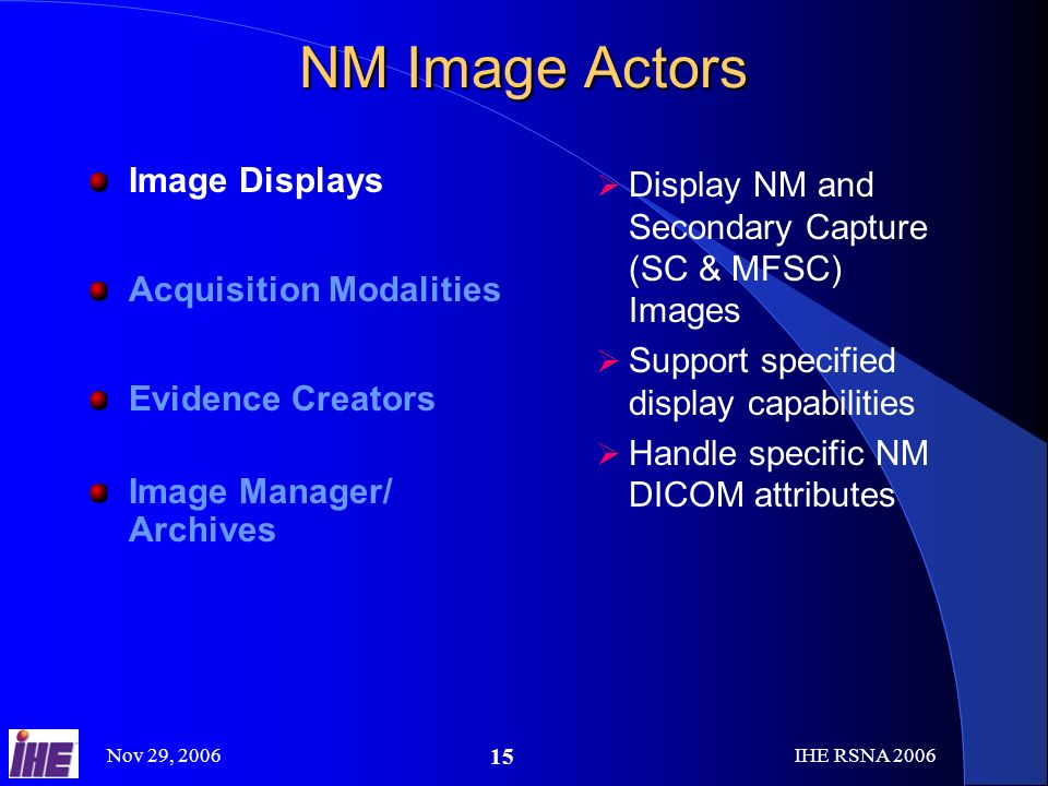 Nov 29, 2006IHE RSNA NM Image Actors Image Displays Acquisition Modalities Evidence Creators Image Manager/ Archives Display NM and Secondary Capture (SC & MFSC) Images Support specified display capabilities Handle specific NM DICOM attributes