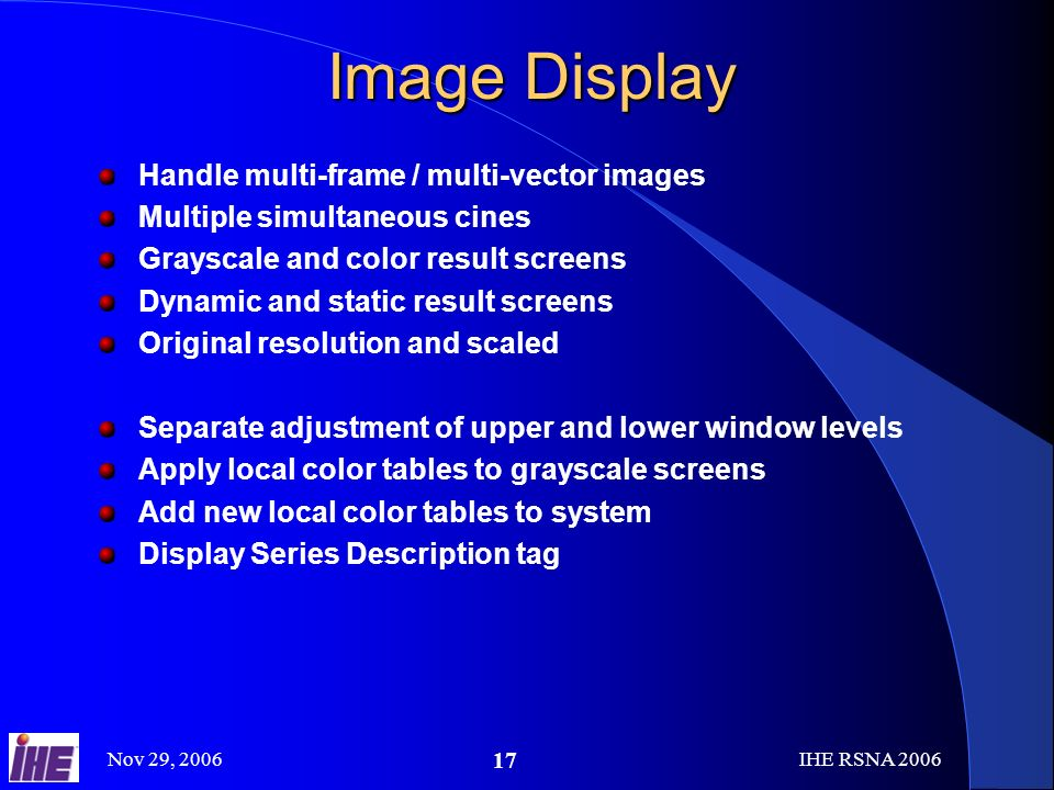 Nov 29, 2006IHE RSNA Handle multi-frame / multi-vector images Multiple simultaneous cines Grayscale and color result screens Dynamic and static result screens Original resolution and scaled Separate adjustment of upper and lower window levels Apply local color tables to grayscale screens Add new local color tables to system Display Series Description tag Image Display