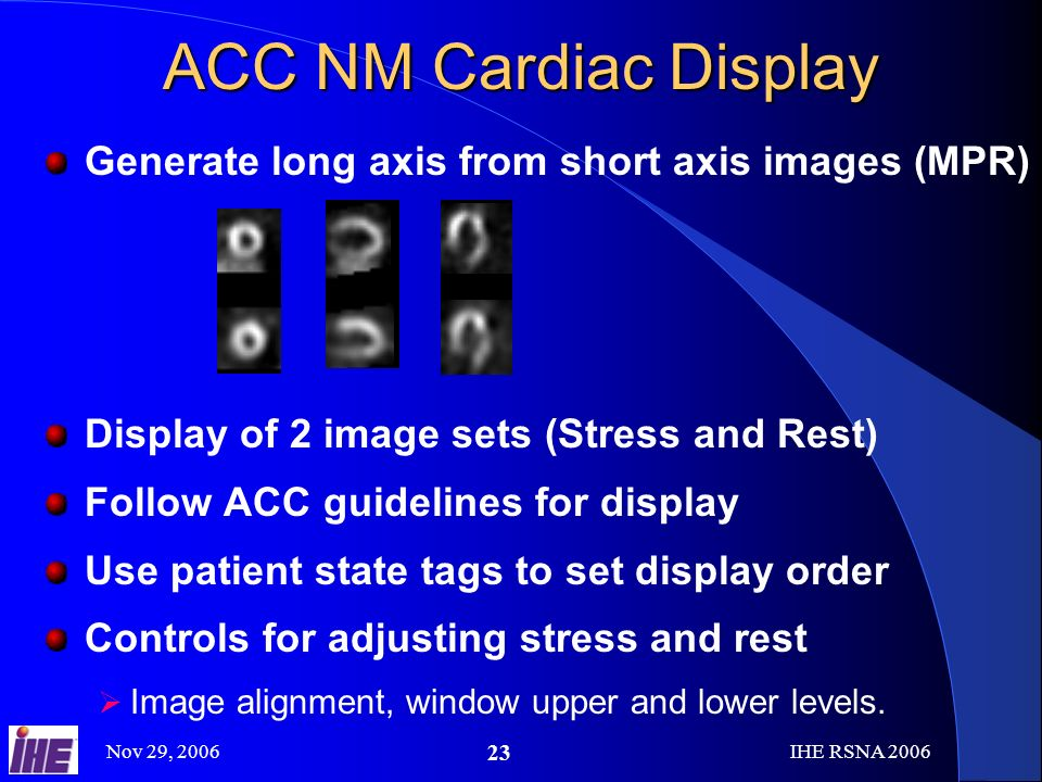 Nov 29, 2006IHE RSNA ACC NM Cardiac Display Generate long axis from short axis images (MPR) Display of 2 image sets (Stress and Rest) Follow ACC guidelines for display Use patient state tags to set display order Controls for adjusting stress and rest Image alignment, window upper and lower levels.