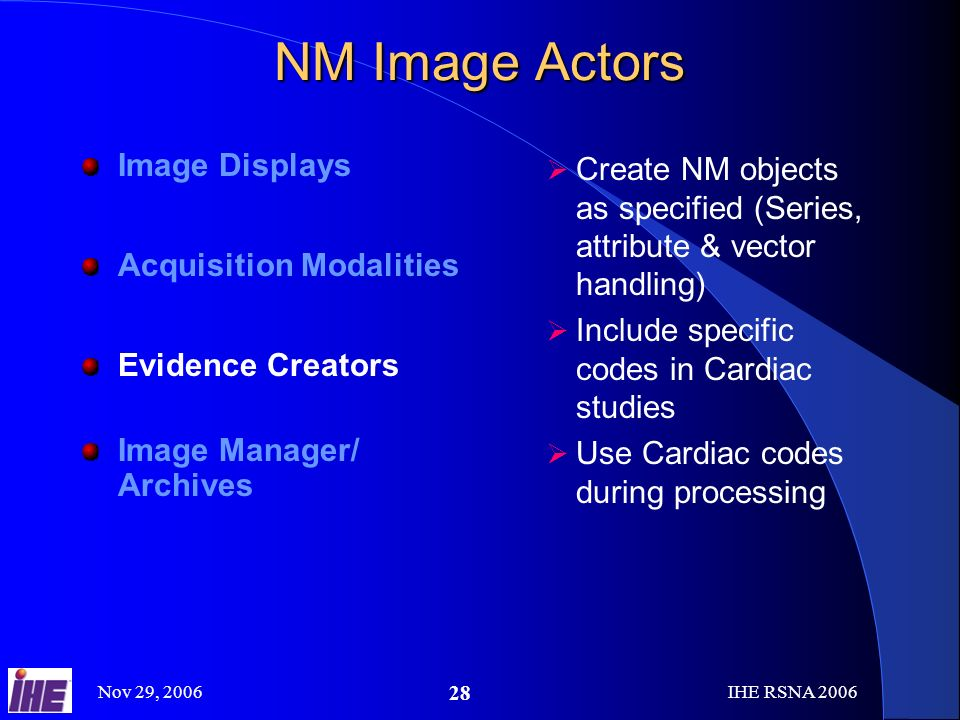 Nov 29, 2006IHE RSNA NM Image Actors Image Displays Acquisition Modalities Evidence Creators Image Manager/ Archives Create NM objects as specified (Series, attribute & vector handling) Include specific codes in Cardiac studies Use Cardiac codes during processing