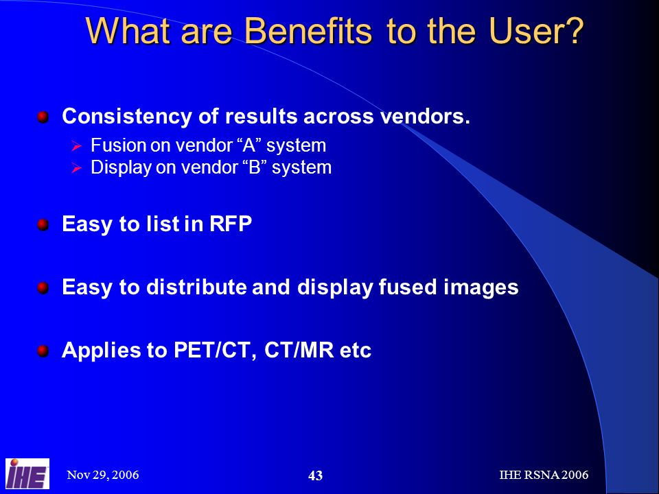 Nov 29, 2006IHE RSNA What are Benefits to the User.