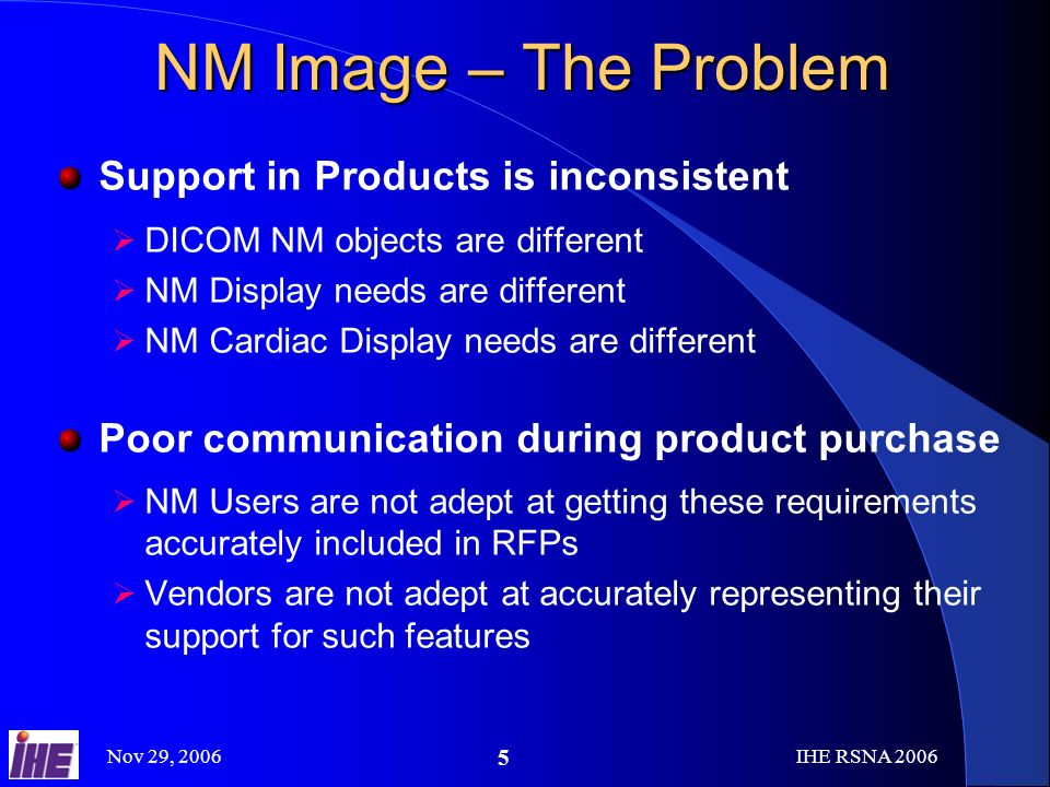 Nov 29, 2006IHE RSNA NM Image – The Problem Support in Products is inconsistent DICOM NM objects are different NM Display needs are different NM Cardiac Display needs are different Poor communication during product purchase NM Users are not adept at getting these requirements accurately included in RFPs Vendors are not adept at accurately representing their support for such features