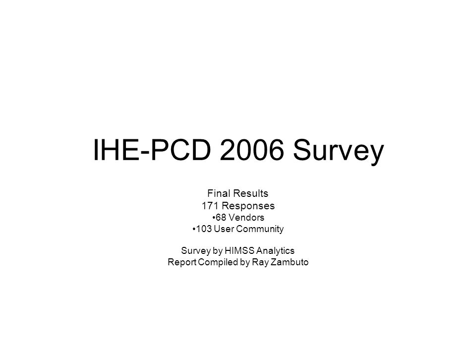 IHE-PCD 2006 Survey Final Results 171 Responses 68 Vendors 103 User Community Survey by HIMSS Analytics Report Compiled by Ray Zambuto